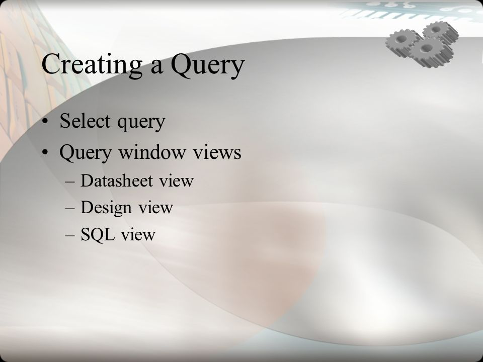 Creating a Query Select query Query window views Datasheet view