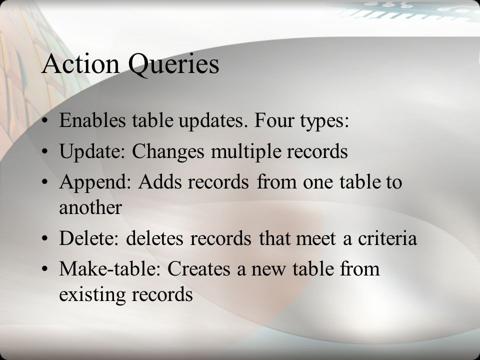Action Queries Enables table updates. Four types: