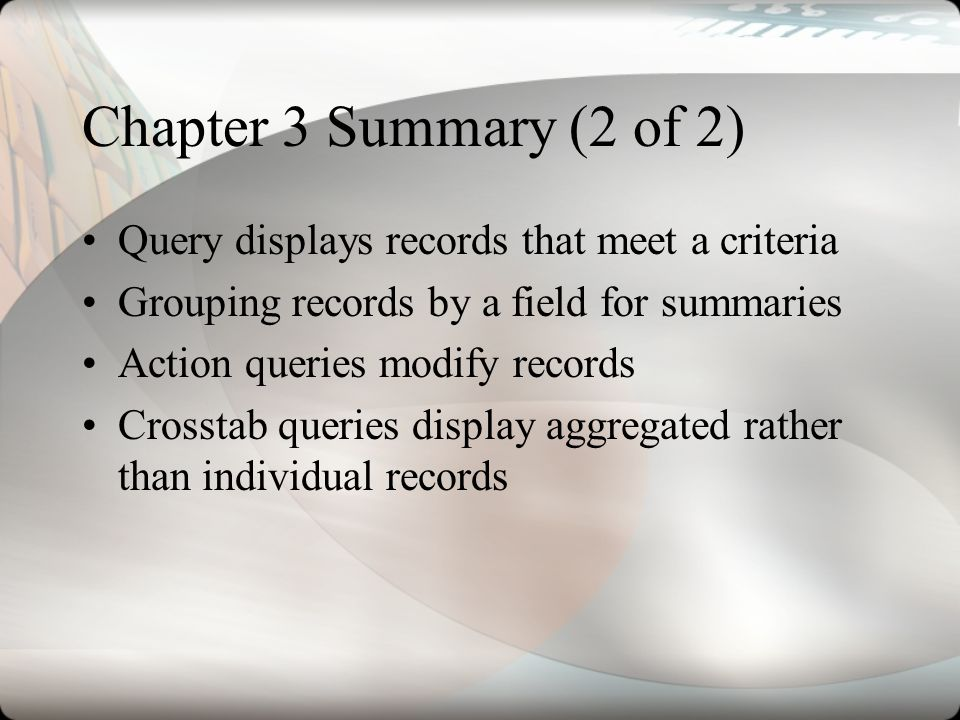 Chapter 3 Summary (2 of 2) Query displays records that meet a criteria