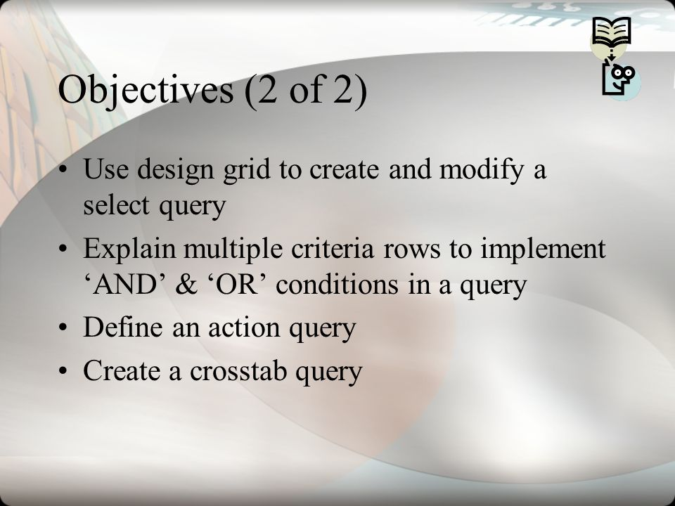 Objectives (2 of 2) Use design grid to create and modify a select query.