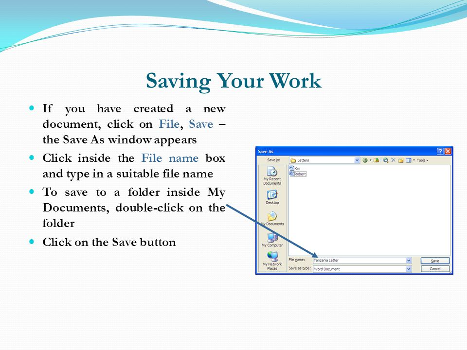 Saving Your Work If you have created a new document, click on File, Save – the Save As window appears.