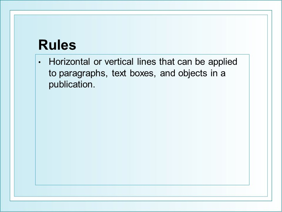 Rules Horizontal or vertical lines that can be applied to paragraphs, text boxes, and objects in a publication.