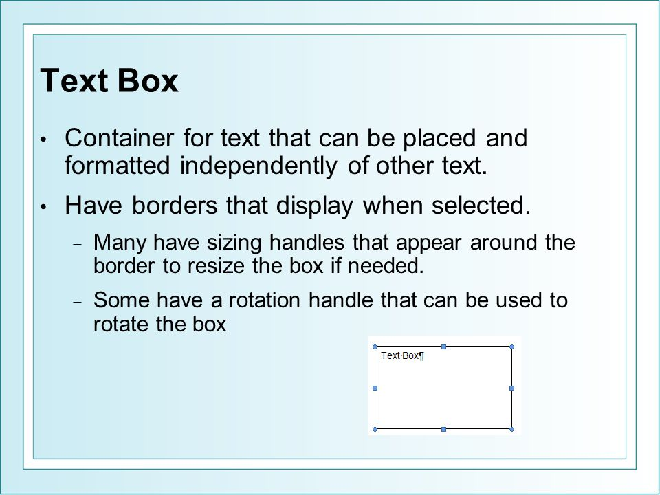 Text Box Container for text that can be placed and formatted independently of other text. Have borders that display when selected.