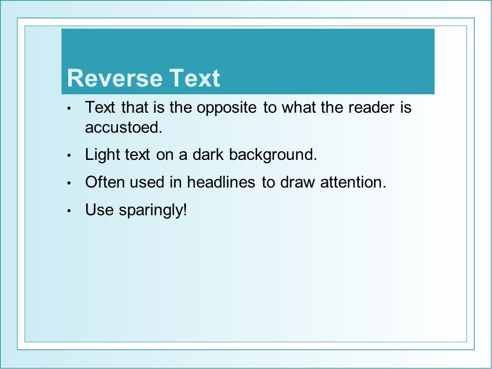 Reverse Text Text that is the opposite to what the reader is accustoed. Light text on a dark background.