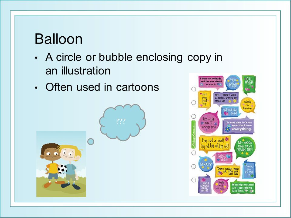 Balloon A circle or bubble enclosing copy in an illustration