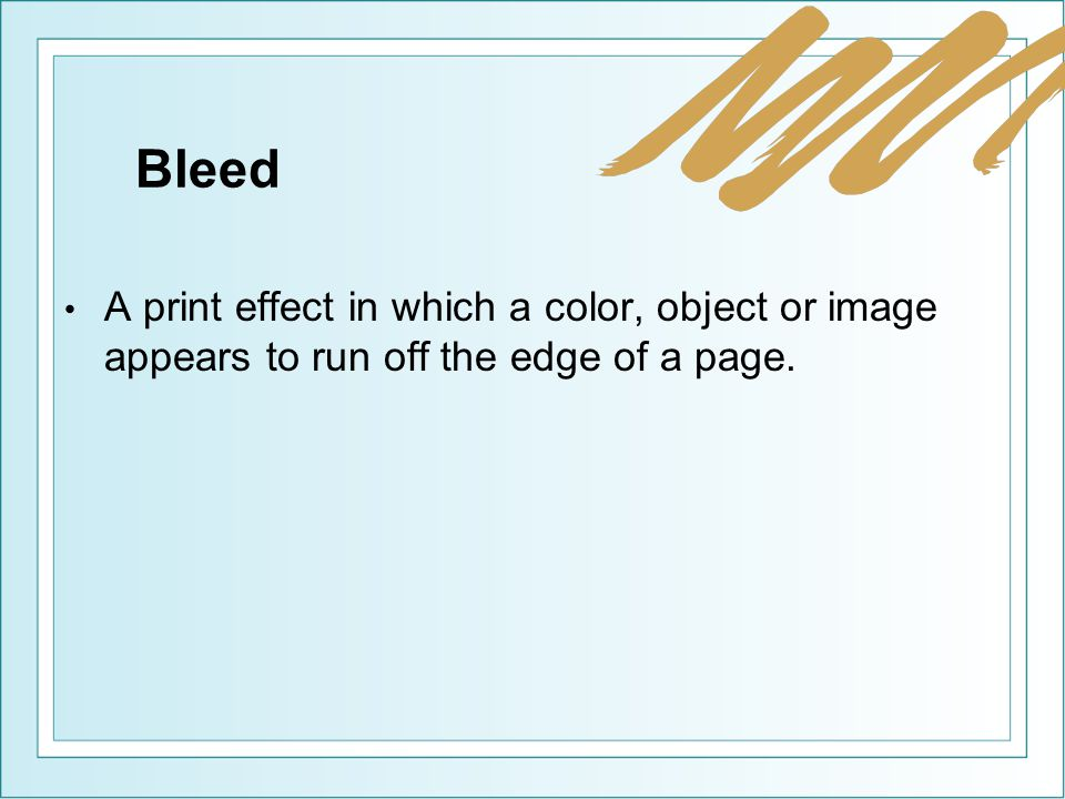 Bleed A print effect in which a color, object or image appears to run off the edge of a page.