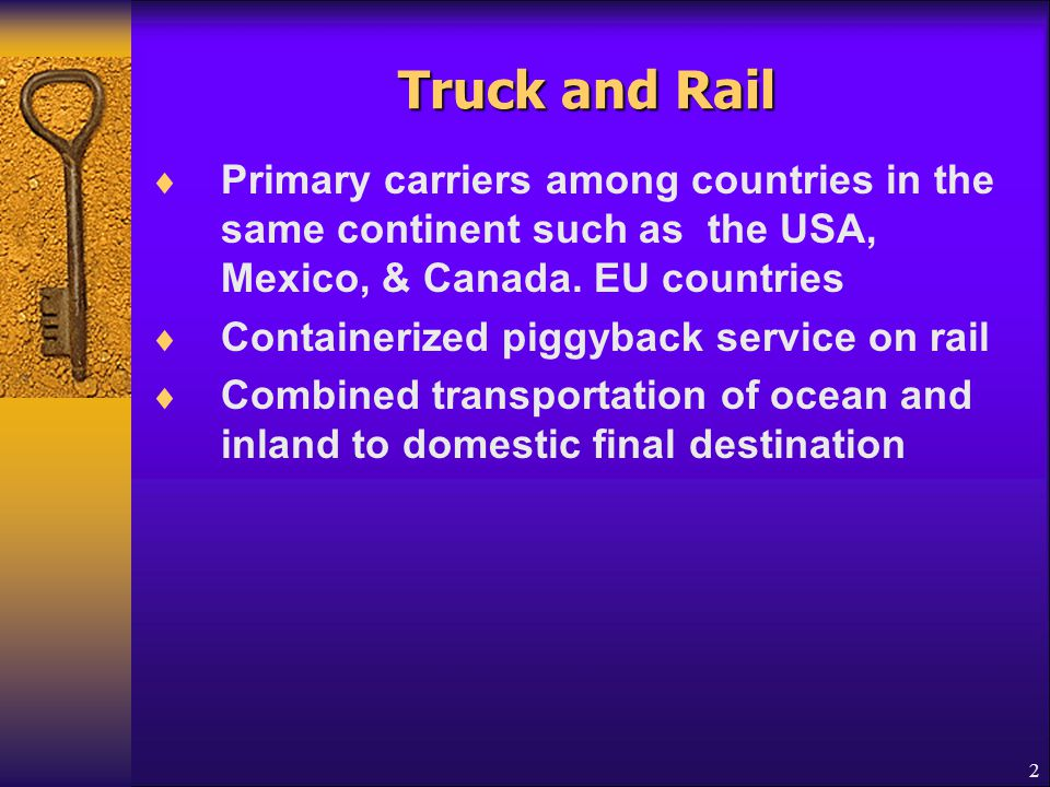 Truck and Rail Primary carriers among countries in the same continent such as the USA, Mexico, & Canada. EU countries.