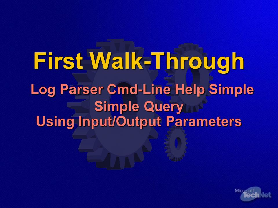 First Walk-Through Log Parser Cmd-Line Help Simple Simple Query Using Input/Output Parameters