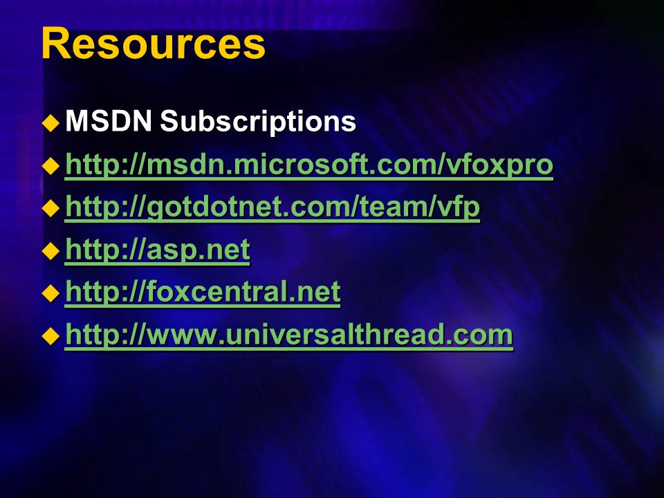 Resources MSDN Subscriptions http://msdn.microsoft.com/vfoxpro