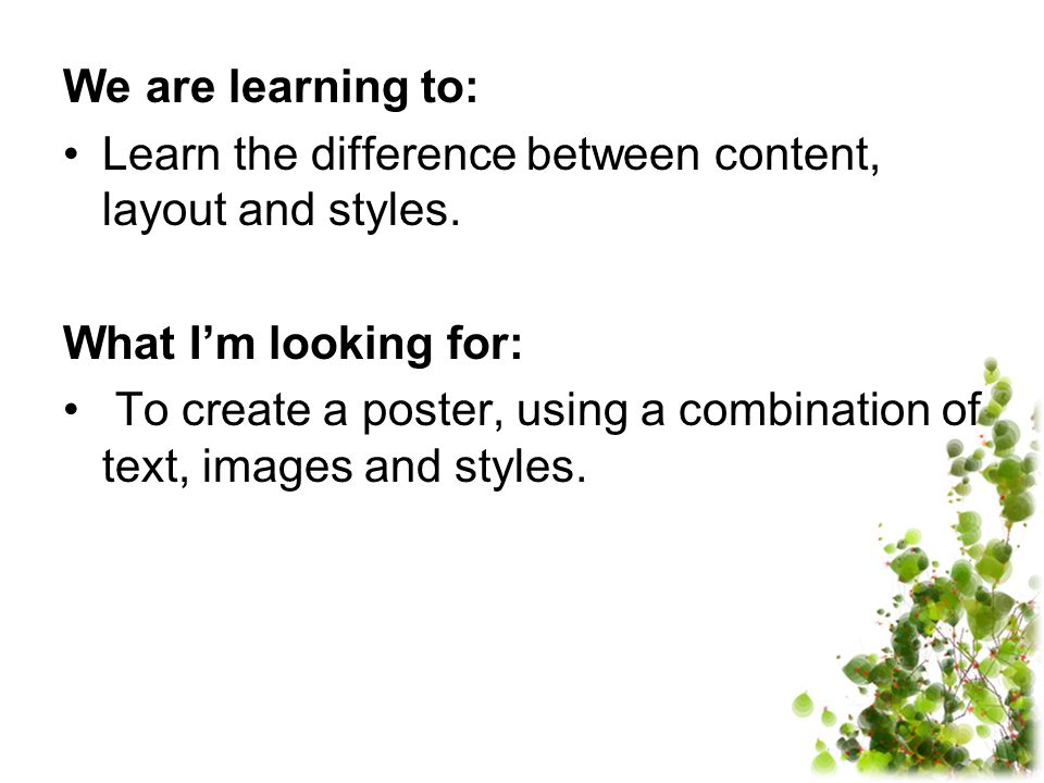 We are learning to: Learn the difference between content, layout and styles. What I'm looking for: