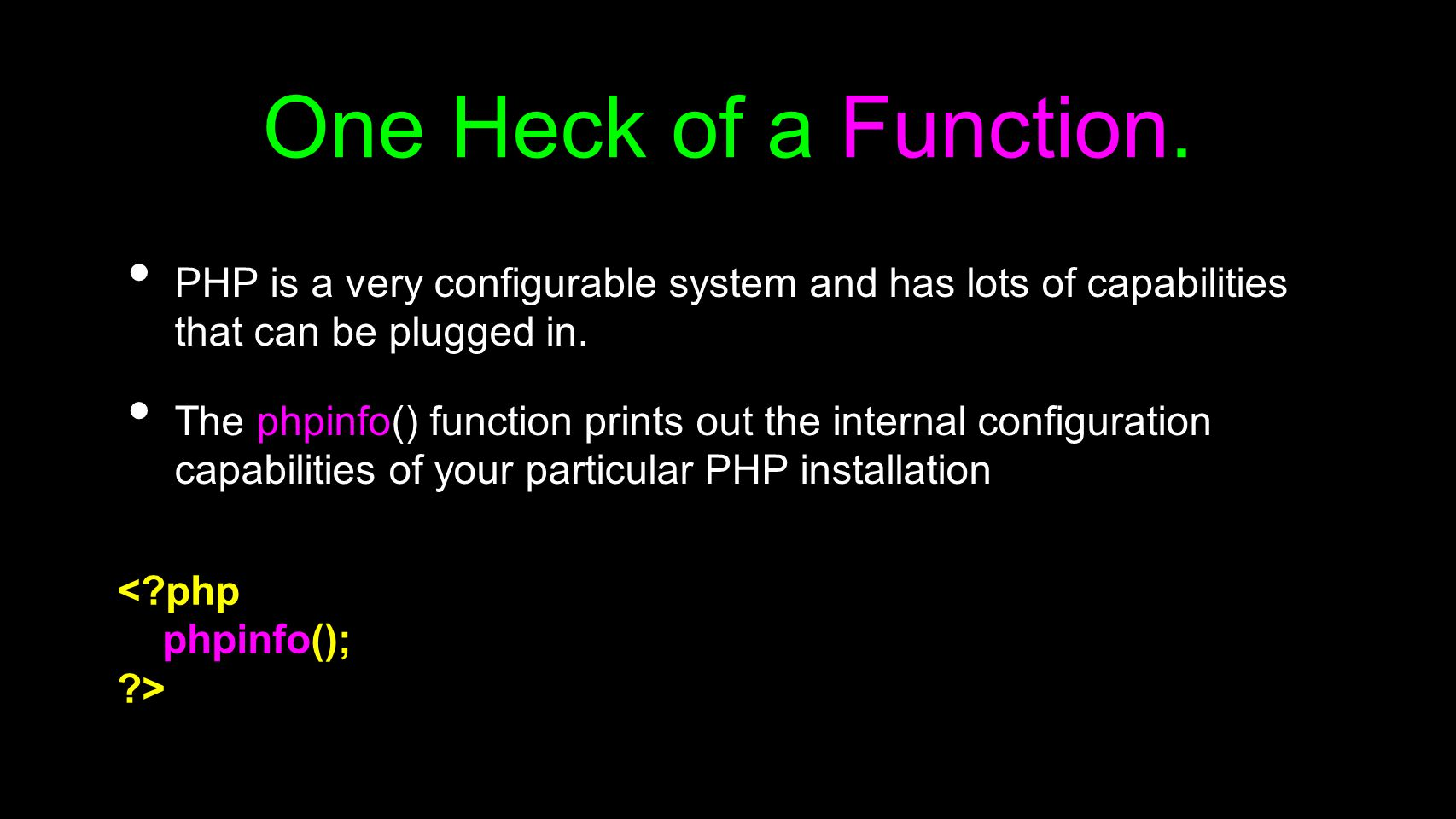 One Heck of a Function. PHP is a very configurable system and has lots of capabilities that can be plugged in.