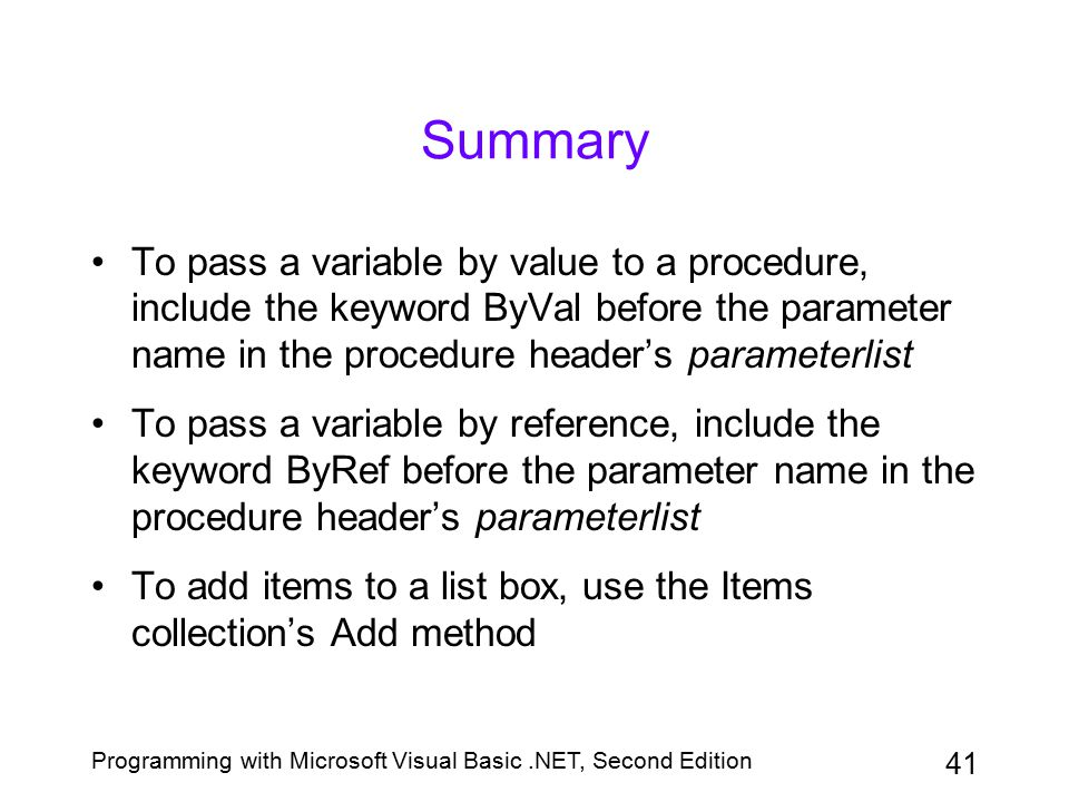 Summary To pass a variable by value to a procedure, include the keyword ByVal before the parameter name in the procedure header's parameterlist.
