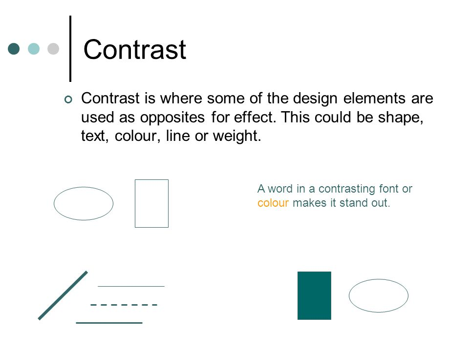 Contrast Contrast is where some of the design elements are used as opposites for effect. This could be shape, text, colour, line or weight.