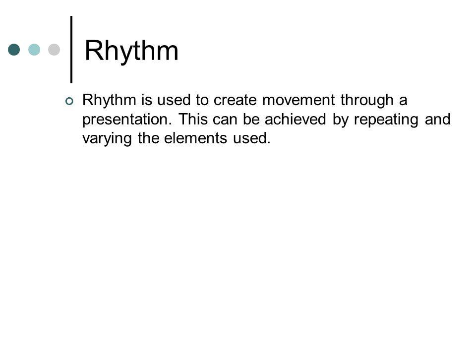 Rhythm Rhythm is used to create movement through a presentation.