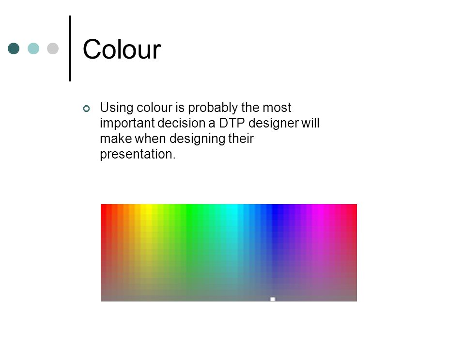 Colour Using colour is probably the most important decision a DTP designer will make when designing their presentation.