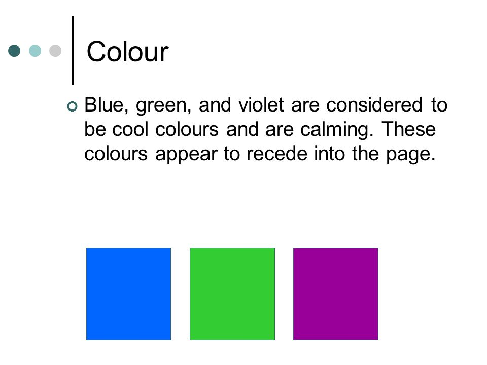 Colour Blue, green, and violet are considered to be cool colours and are calming.