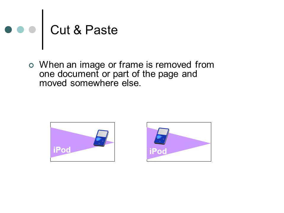 Cut & Paste When an image or frame is removed from one document or part of the page and moved somewhere else.