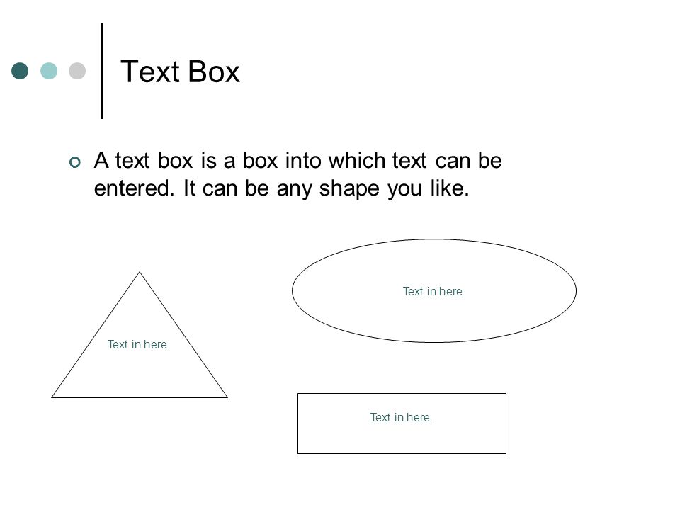 Text Box A text box is a box into which text can be entered. It can be any shape you like. Text in here.
