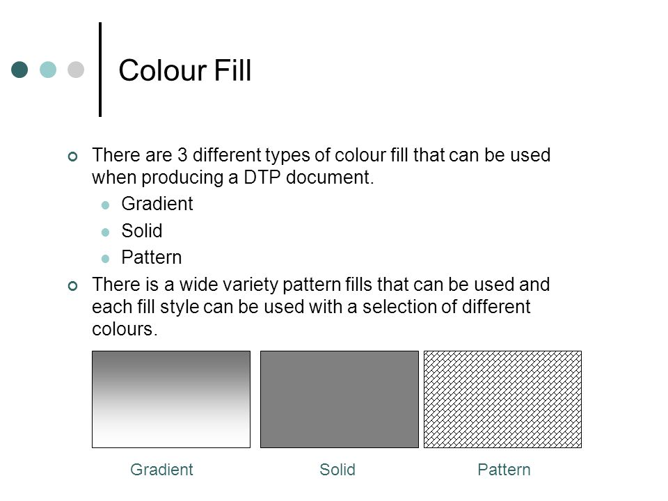Colour Fill There are 3 different types of colour fill that can be used when producing a DTP document.