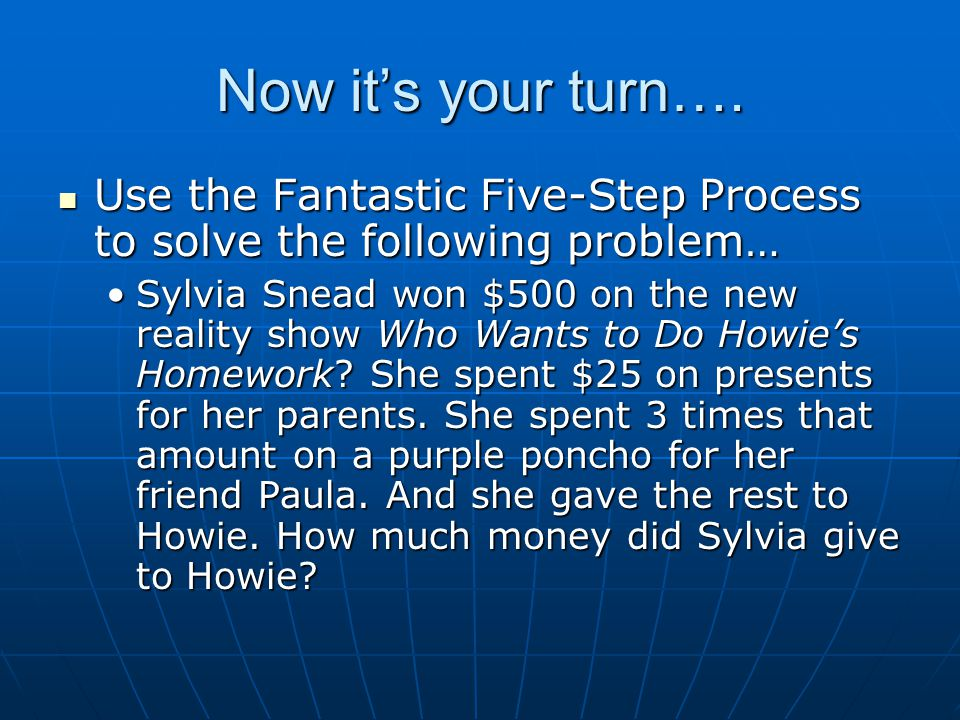Now it's your turn…. Use the Fantastic Five-Step Process to solve the following problem…