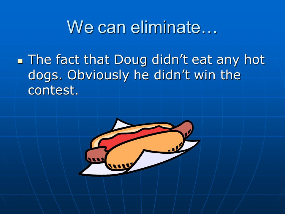 We can eliminate… The fact that Doug didn't eat any hot dogs. Obviously he didn't win the contest.