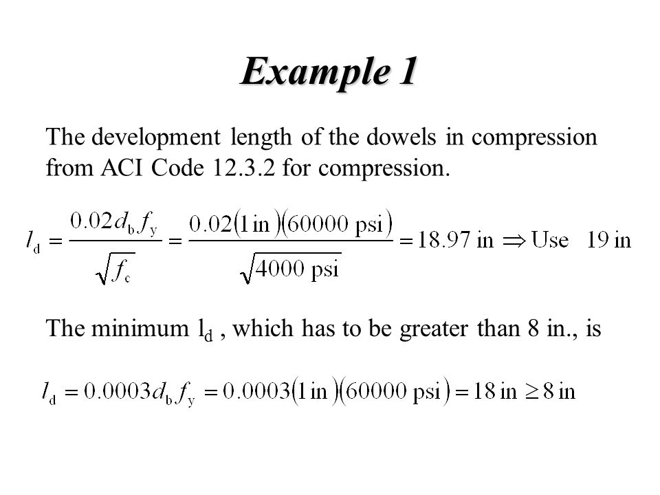 Example 1 The development length of the dowels in compression from ACI Code 12.3.2 for compression.