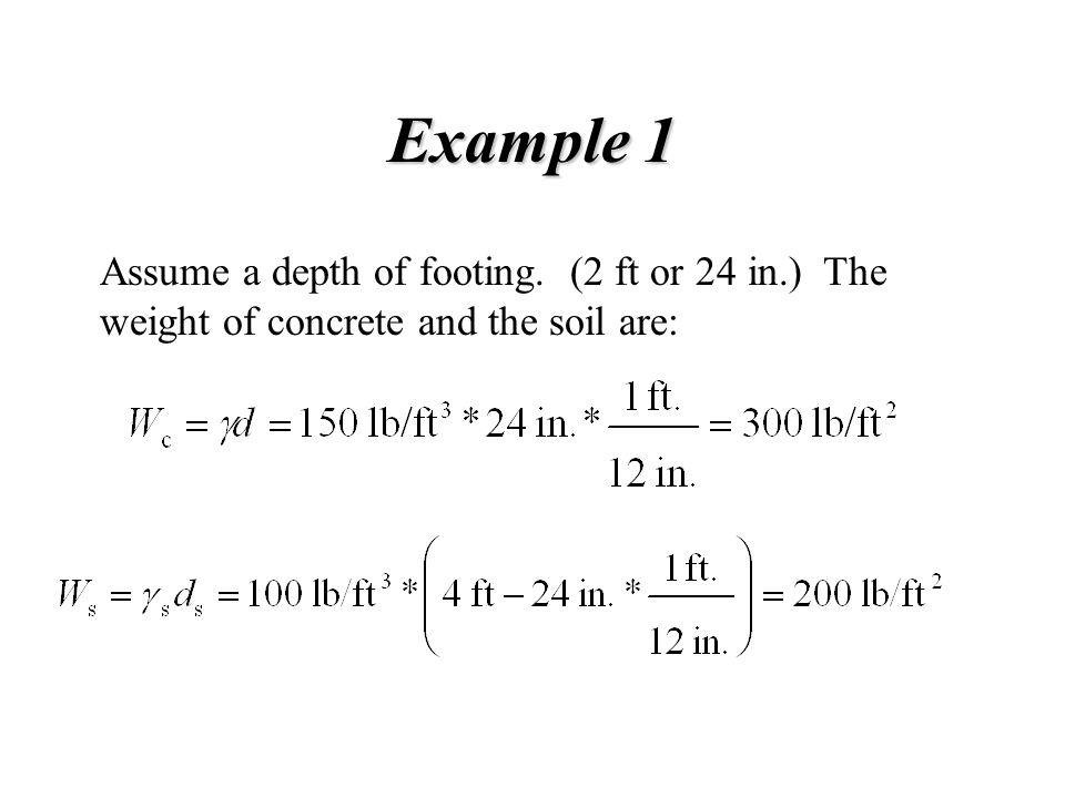 Example 1 Assume a depth of footing. (2 ft or 24 in.) The weight of concrete and the soil are: