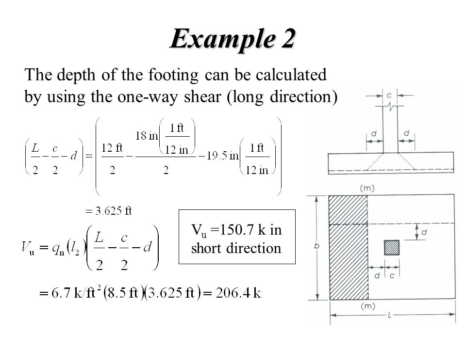 Example 2 The depth of the footing can be calculated by using the one-way shear (long direction) Vu =150.7 k in short direction.