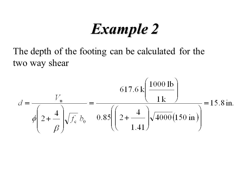 Example 2 The depth of the footing can be calculated for the two way shear