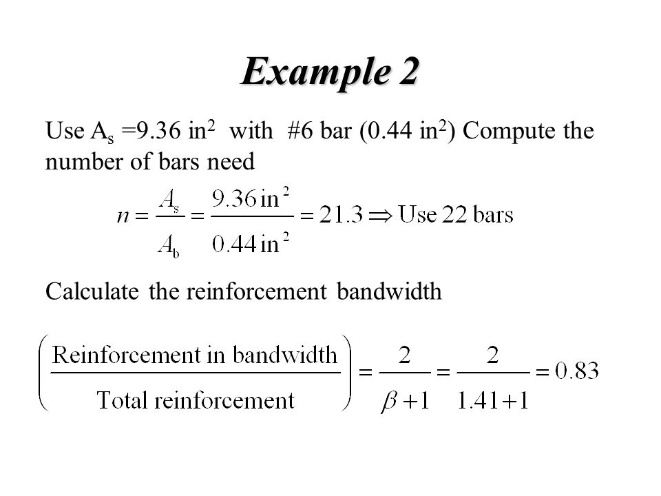 Example 2 Use As =9.36 in2 with #6 bar (0.44 in2) Compute the number of bars need.