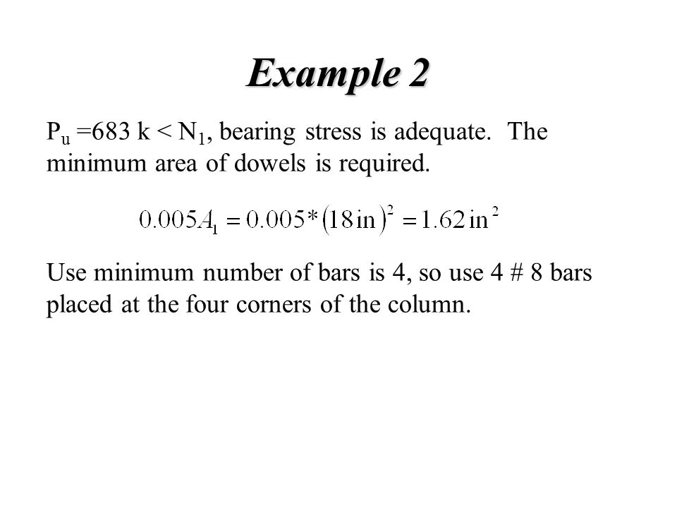 Example 2 Pu =683 k < N1, bearing stress is adequate. The minimum area of dowels is required.