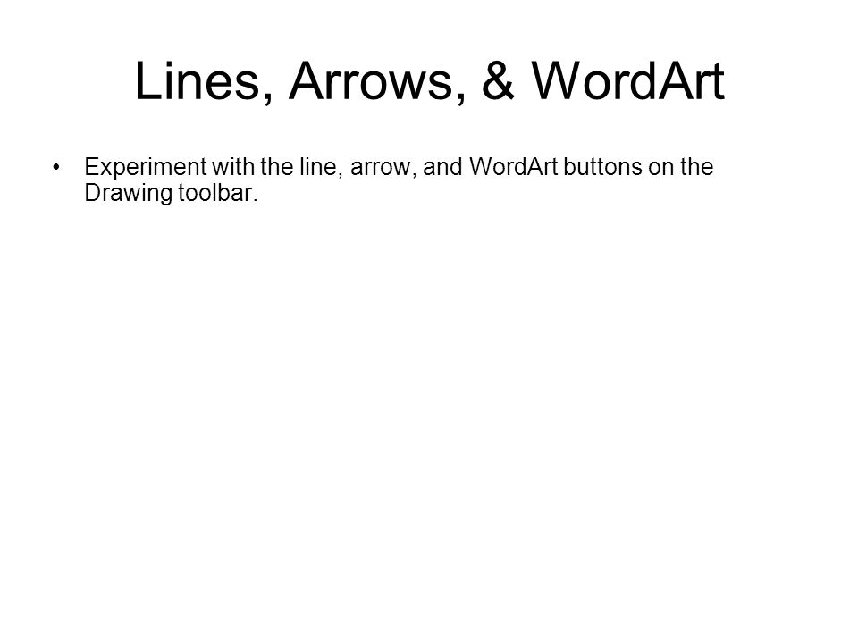 Lines, Arrows, & WordArt Experiment with the line, arrow, and WordArt buttons on the Drawing toolbar.