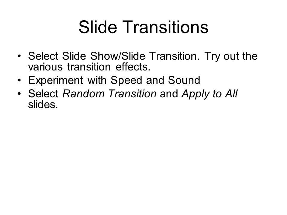 Slide Transitions Select Slide Show/Slide Transition. Try out the various transition effects. Experiment with Speed and Sound.