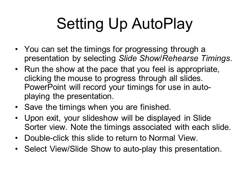 Setting Up AutoPlay You can set the timings for progressing through a presentation by selecting Slide Show/Rehearse Timings.