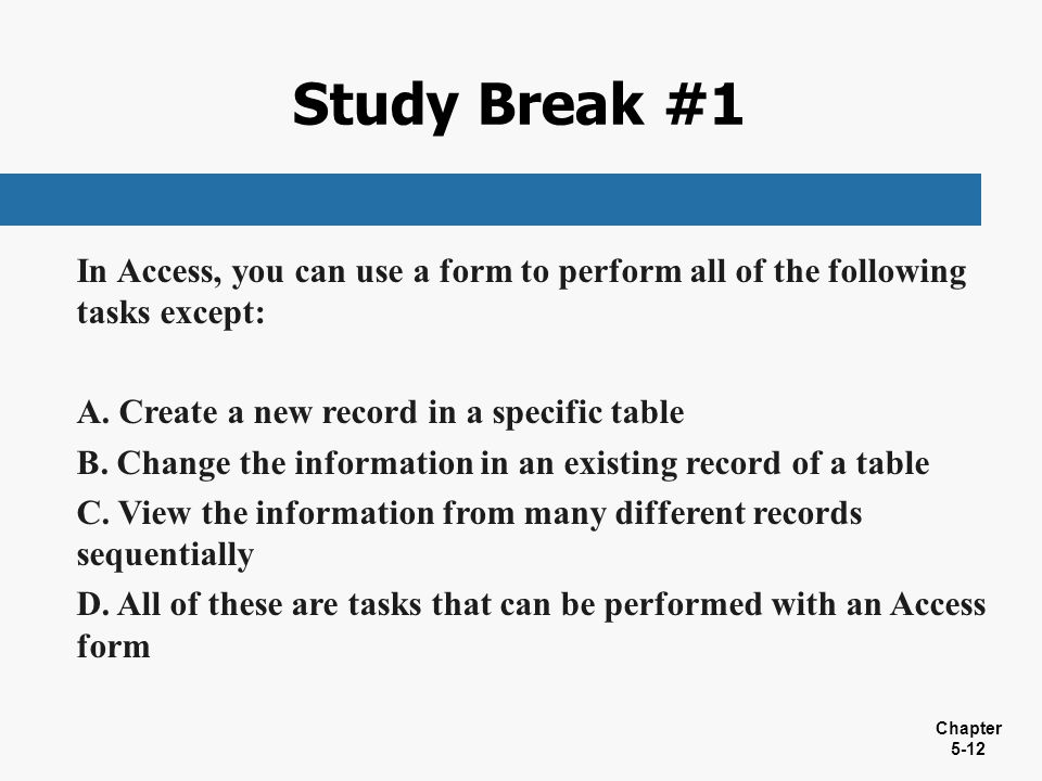 Study Break #1 In Access, you can use a form to perform all of the following tasks except: Create a new record in a specific table.
