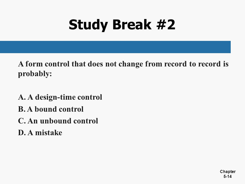 Study Break #2 A form control that does not change from record to record is probably: A design-time control.