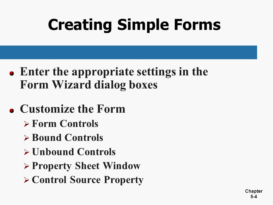 Creating Simple Forms Enter the appropriate settings in the Form Wizard dialog boxes. Customize the Form.
