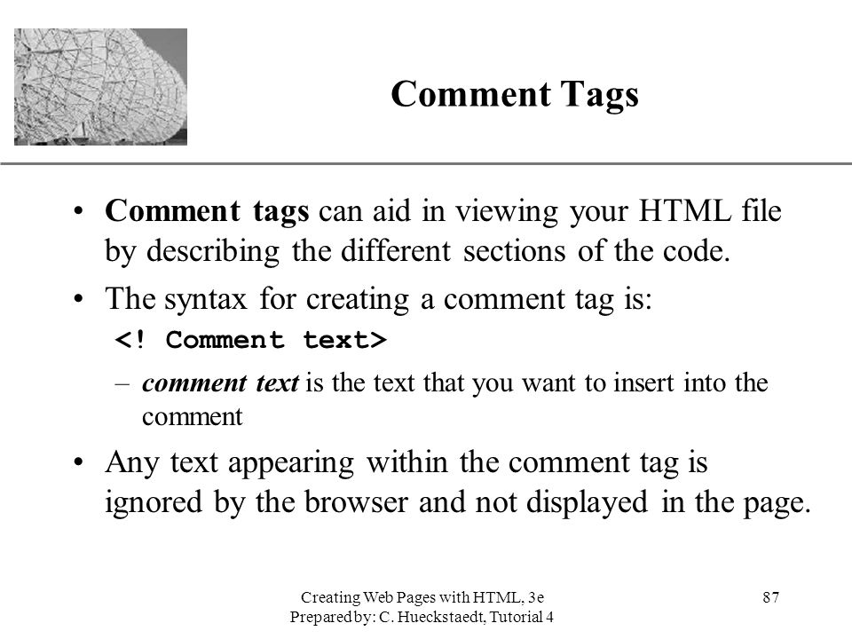 Comment Tags Comment tags can aid in viewing your HTML file by describing the different sections of the code.