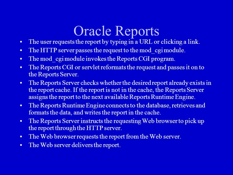 Oracle Reports The user requests the report by typing in a URL or clicking a link. The HTTP server passes the request to the mod_cgi module.