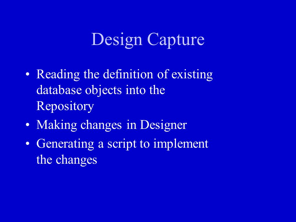 Design Capture Reading the definition of existing database objects into the Repository. Making changes in Designer.