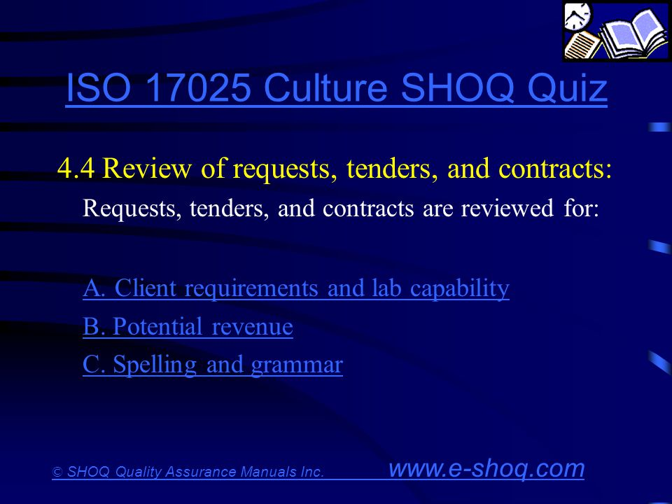 ISO 17025 Culture SHOQ Quiz 4.4 Review of requests, tenders, and contracts: Requests, tenders, and contracts are reviewed for: