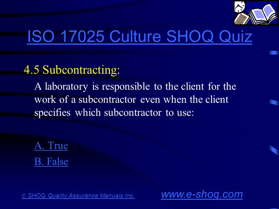 ISO 17025 Culture SHOQ Quiz 4.5 Subcontracting: A. True