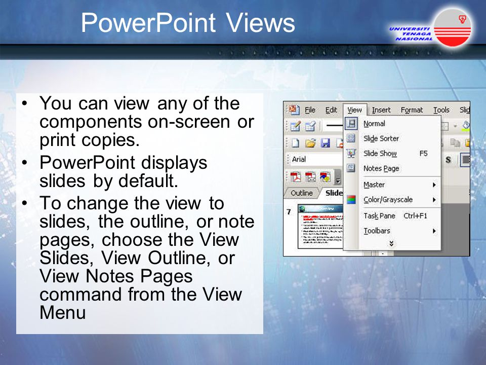PowerPoint Views You can view any of the components on-screen or print copies. PowerPoint displays slides by default.