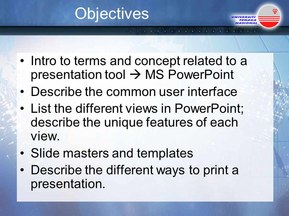 Objectives Intro to terms and concept related to a presentation tool  MS PowerPoint. Describe the common user interface.
