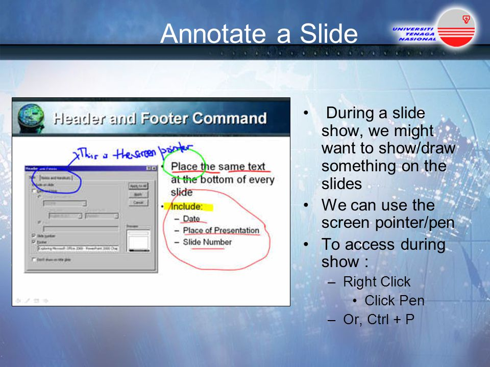 Annotate a Slide During a slide show, we might want to show/draw something on the slides. We can use the screen pointer/pen.