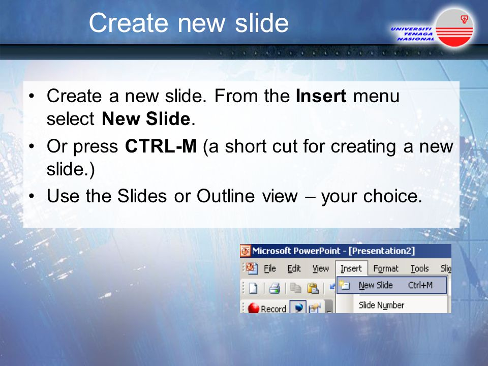 Create new slide Create a new slide. From the Insert menu select New Slide. Or press CTRL-M (a short cut for creating a new slide.)