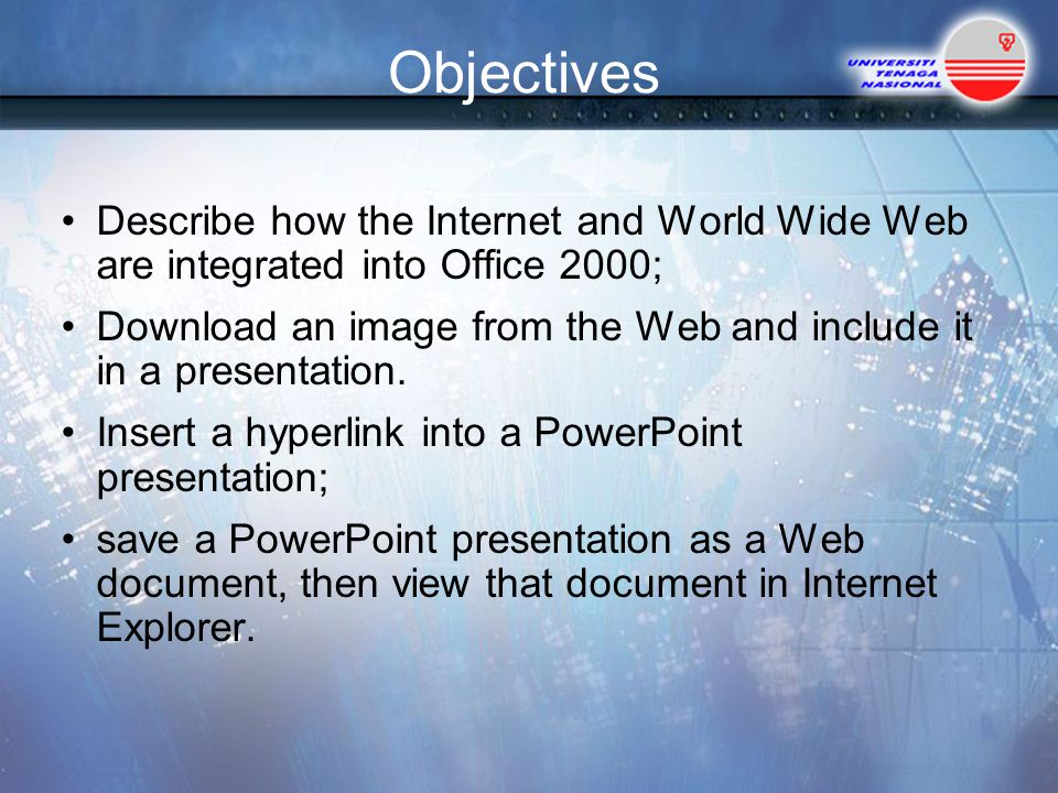 Objectives Describe how the Internet and World Wide Web are integrated into Office 2000;
