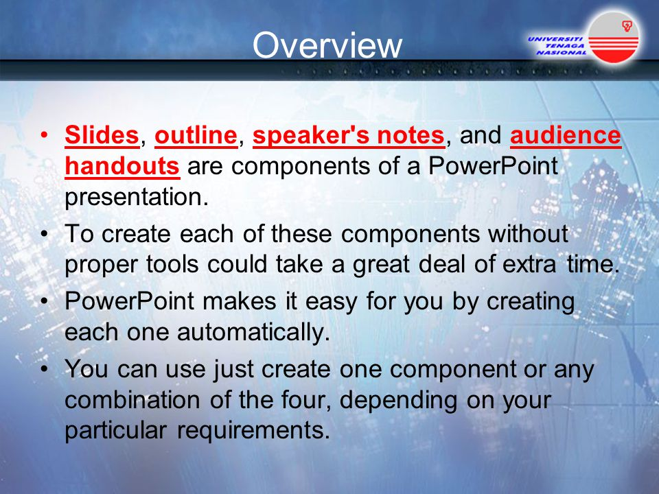 Overview Slides, outline, speaker s notes, and audience handouts are components of a PowerPoint presentation.