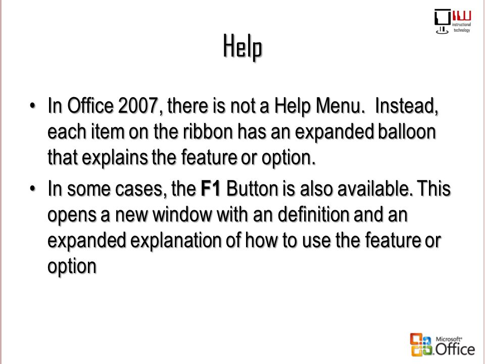 Help In Office 2007, there is not a Help Menu. Instead, each item on the ribbon has an expanded balloon that explains the feature or option.