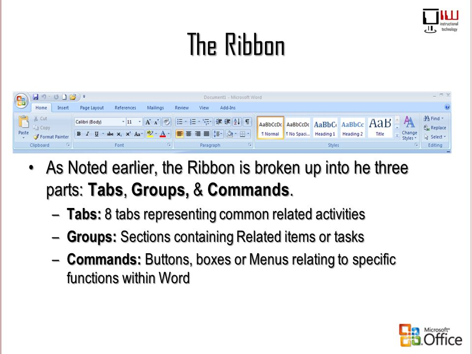 The Ribbon As Noted earlier, the Ribbon is broken up into he three parts: Tabs, Groups, & Commands.
